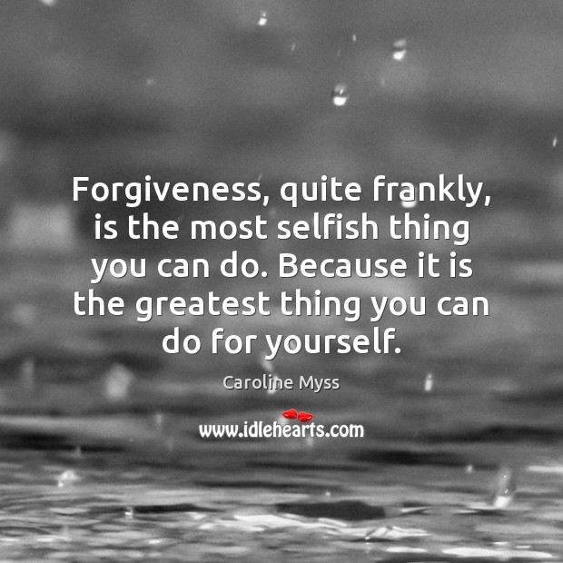 Forgiveness, quite frankly, is the most selfish thing you can do. Because Caroline Myss Picture Quote