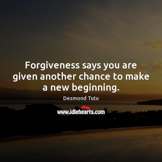 Forgiveness says you are given another chance to make a new beginning. Desmond Tutu Picture Quote