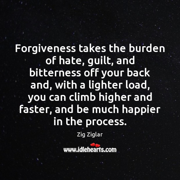 Forgiveness takes the burden of hate, guilt, and bitterness off your back Image