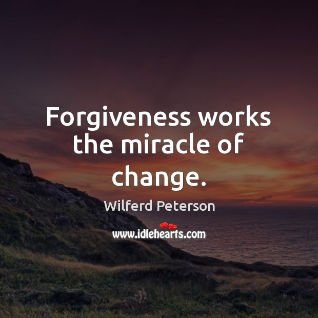 Forgiveness works the miracle of change. Wilferd Peterson Picture Quote