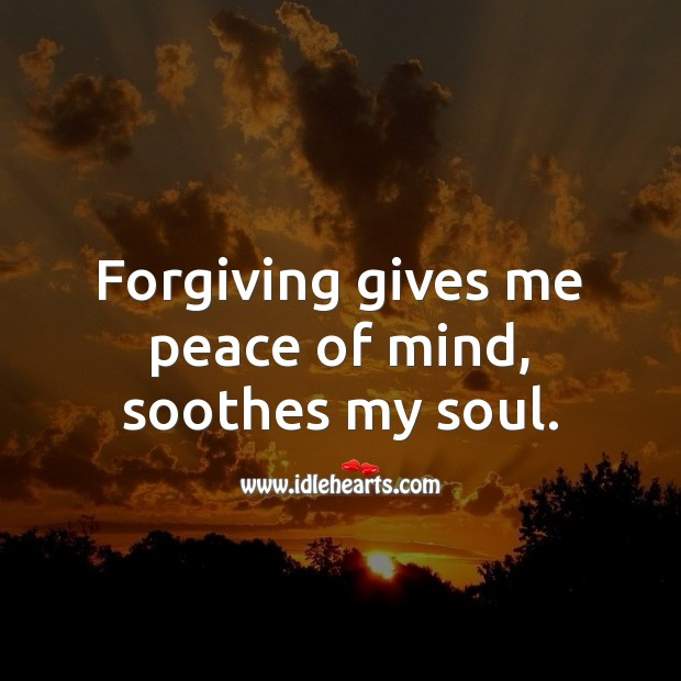 Forgiving gives me peace of mind, soothes my soul. Forgive Quotes Image