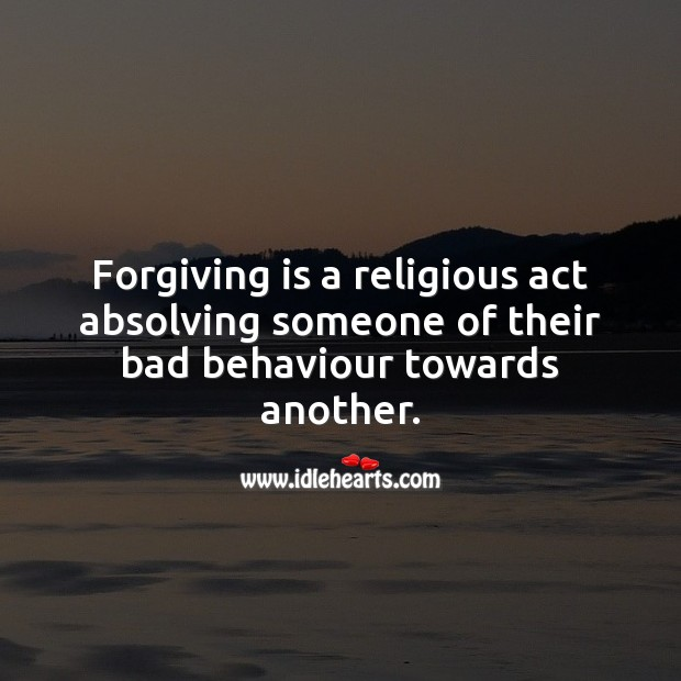 Forgiving is a religious act absolving someone of their bad behaviour towards another. Religion Quotes Image