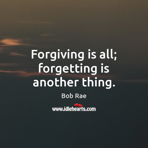 Forgiving is all; forgetting is another thing. Image