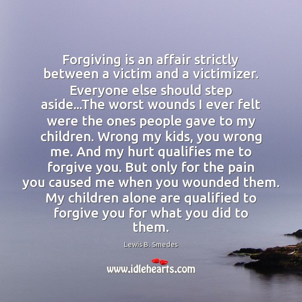 Forgiving is an affair strictly between a victim and a victimizer. Everyone Image