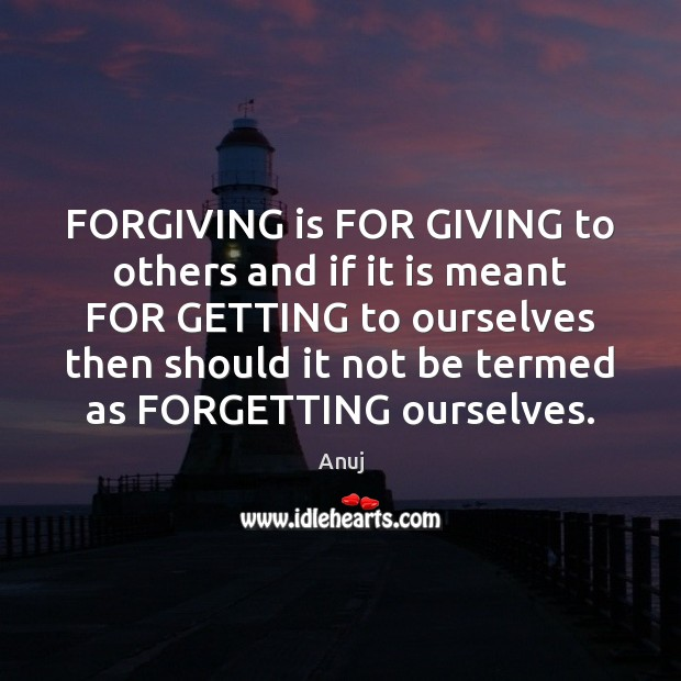 FORGIVING is FOR GIVING to others and if it is meant FOR Image