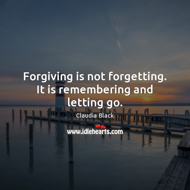 Forgiving is not forgetting. It is remembering and letting go. Letting Go Quotes Image