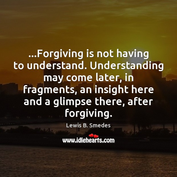 …Forgiving is not having to understand. Understanding may come later, in fragments, Lewis B. Smedes Picture Quote
