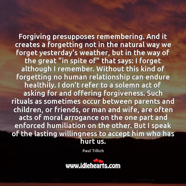 Forgiving presupposes remembering. And it creates a forgetting not in the natural Paul Tillich Picture Quote