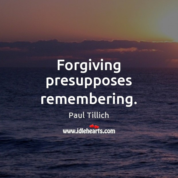 Forgiving presupposes remembering. Paul Tillich Picture Quote