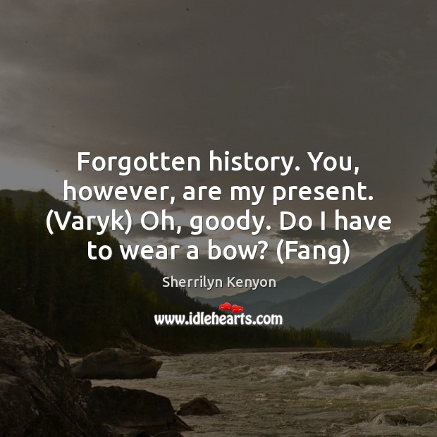 Forgotten history. You, however, are my present. (Varyk) Oh, goody. Do I Image