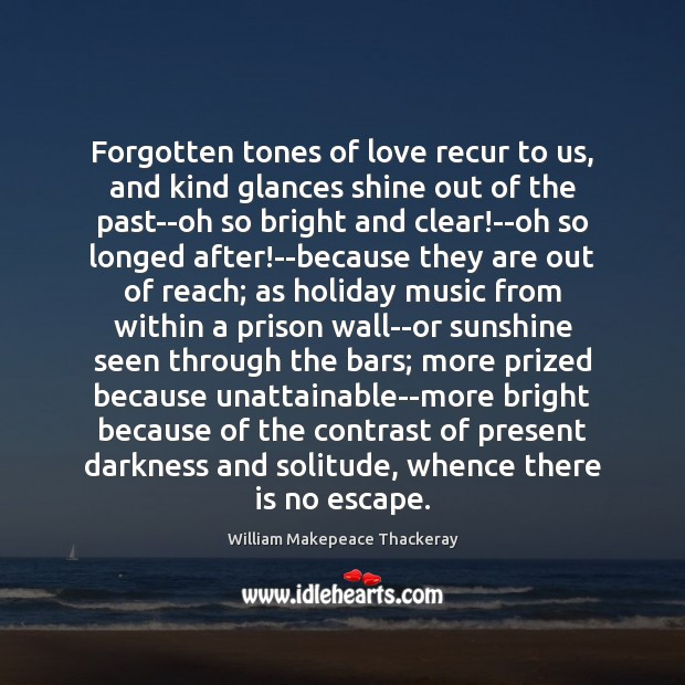 Forgotten tones of love recur to us, and kind glances shine out William Makepeace Thackeray Picture Quote