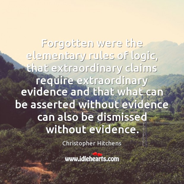 Forgotten were the elementary rules of logic, that extraordinary claims require extraordinary Christopher Hitchens Picture Quote
