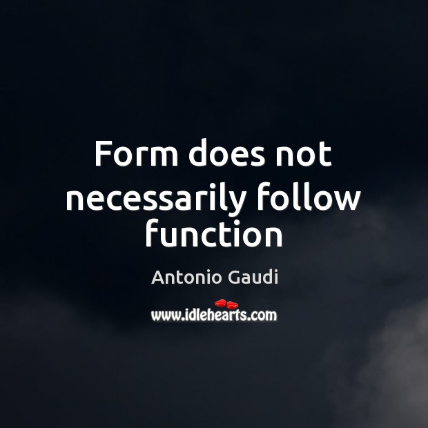 Form does not necessarily follow function Antonio Gaudi Picture Quote