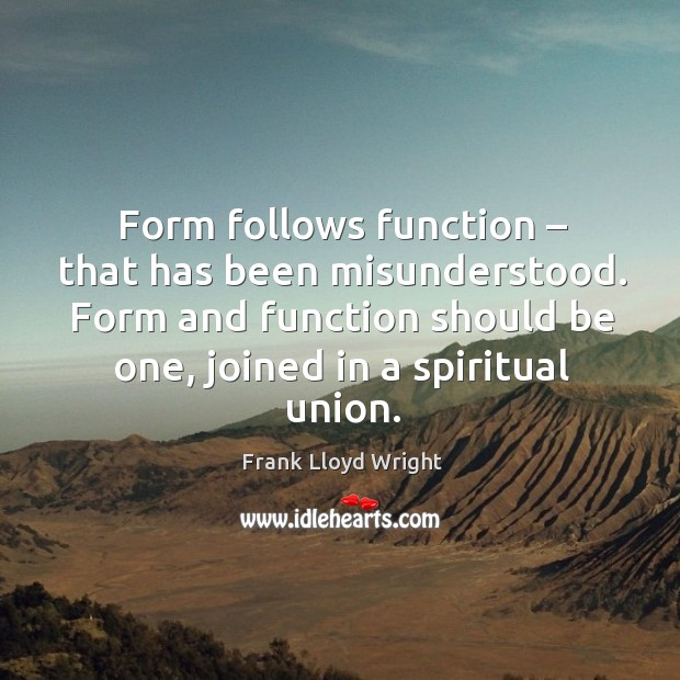 Form follows function – that has been misunderstood. Form and function should be one, joined in a spiritual union. Image