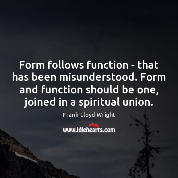 Form follows function – that has been misunderstood. Form and function should Frank Lloyd Wright Picture Quote