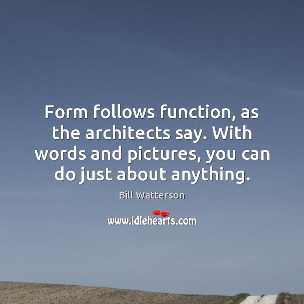 Form follows function, as the architects say. With words and pictures, you Bill Watterson Picture Quote