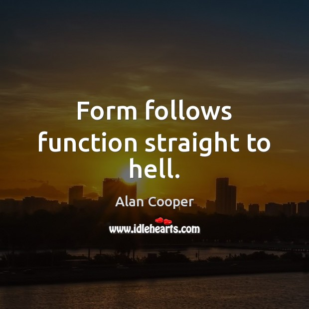 Form follows function straight to hell. Alan Cooper Picture Quote