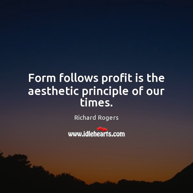 Form follows profit is the aesthetic principle of our times. Richard Rogers Picture Quote