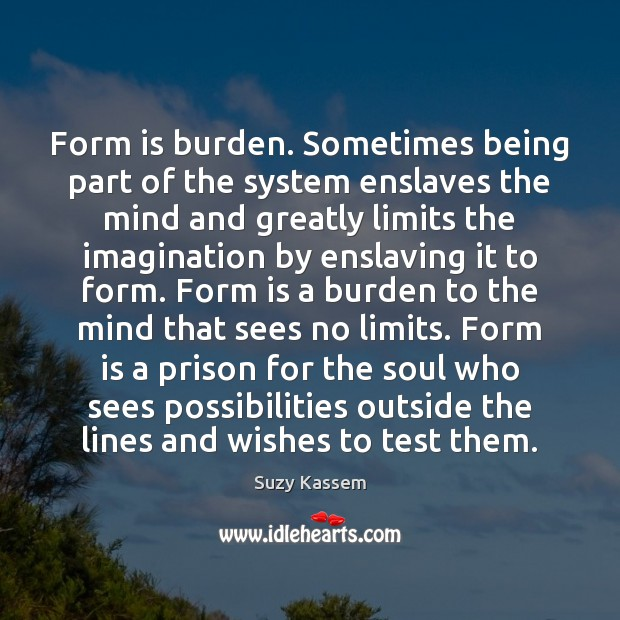 Form is burden. Sometimes being part of the system enslaves the mind Image