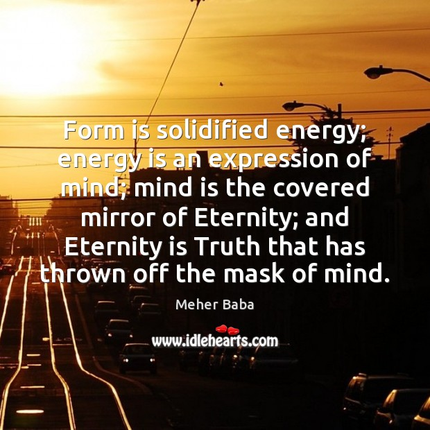 Form is solidified energy; energy is an expression of mind; mind is Meher Baba Picture Quote