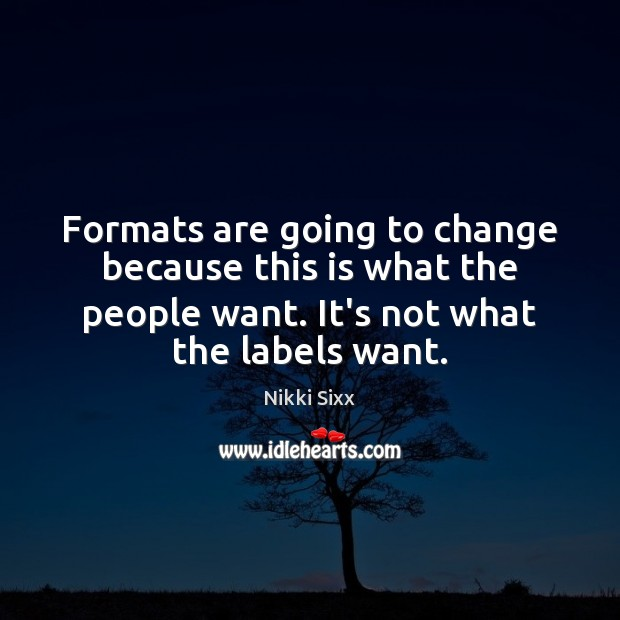 Formats are going to change because this is what the people want. Nikki Sixx Picture Quote