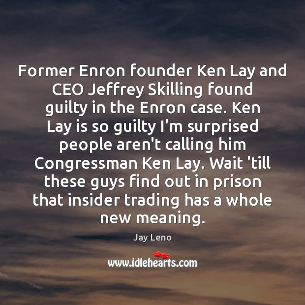 Former Enron founder Ken Lay and CEO Jeffrey Skilling found guilty in Guilty Quotes Image