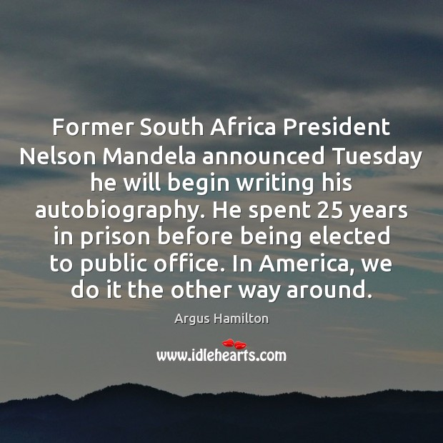 Former South Africa President Nelson Mandela announced Tuesday he will begin writing Argus Hamilton Picture Quote