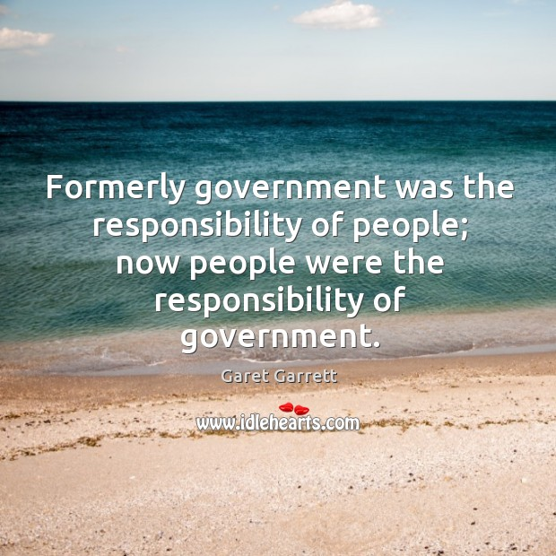 Formerly government was the responsibility of people; now people were the responsibility of government. Image