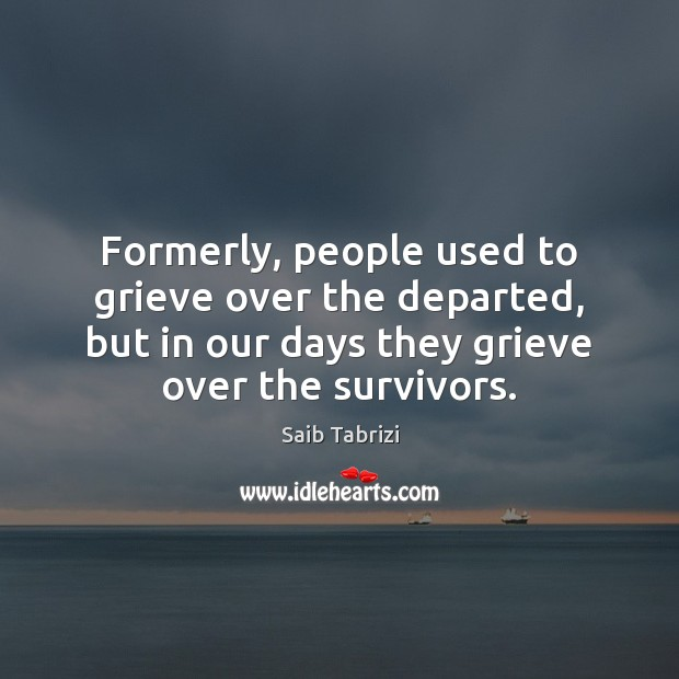 Formerly, people used to grieve over the departed, but in our days Image
