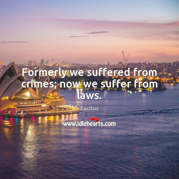 Formerly we suffered from crimes; now we suffer from laws. Image
