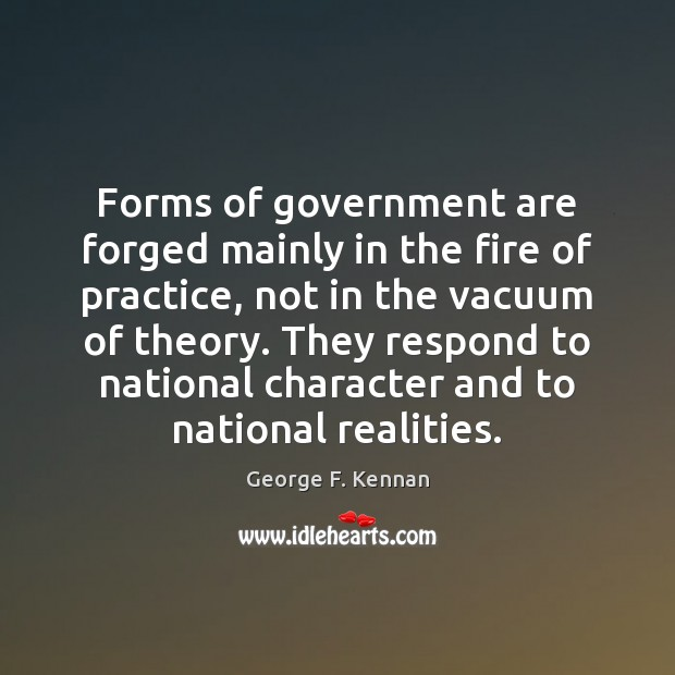 Forms of government are forged mainly in the fire of practice, not George F. Kennan Picture Quote