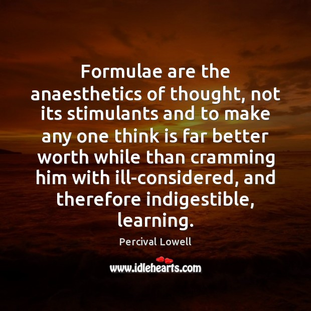 Formulae are the anaesthetics of thought, not its stimulants and to make Image