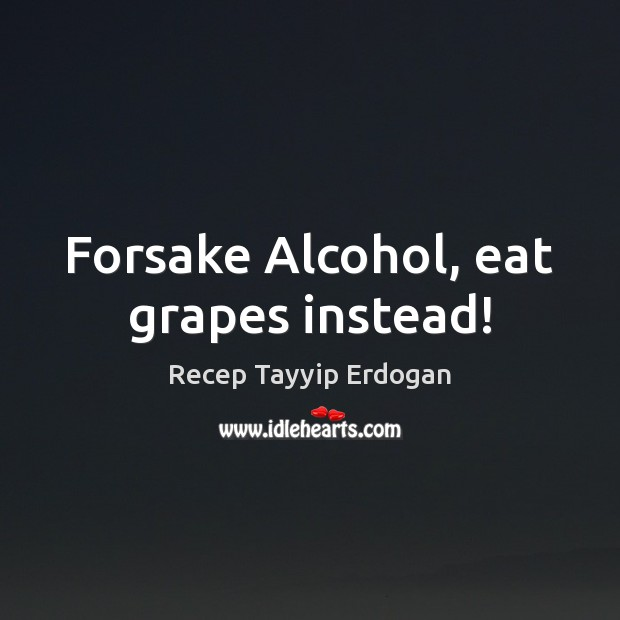Forsake Alcohol, eat grapes instead! Recep Tayyip Erdogan Picture Quote