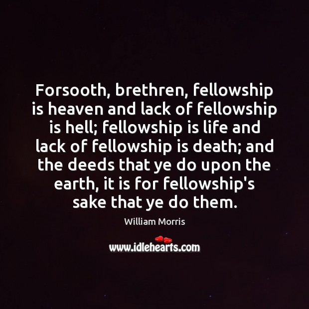 Forsooth, brethren, fellowship is heaven and lack of fellowship is hell; fellowship William Morris Picture Quote