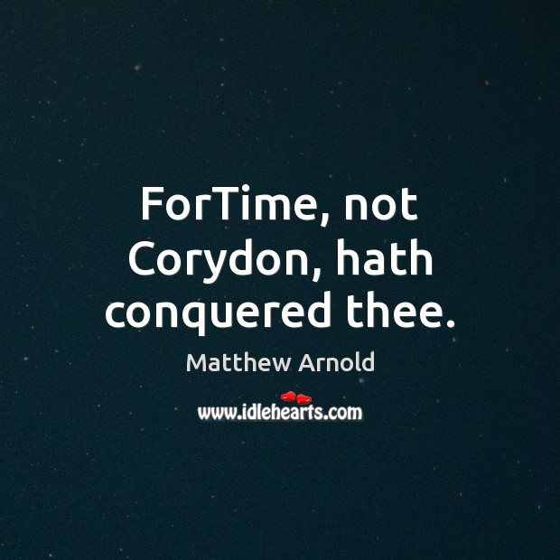 ForTime, not Corydon, hath conquered thee. Matthew Arnold Picture Quote
