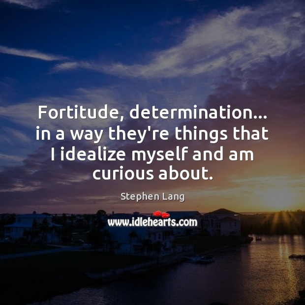 Fortitude, determination… in a way they're things that I idealize myself and Image