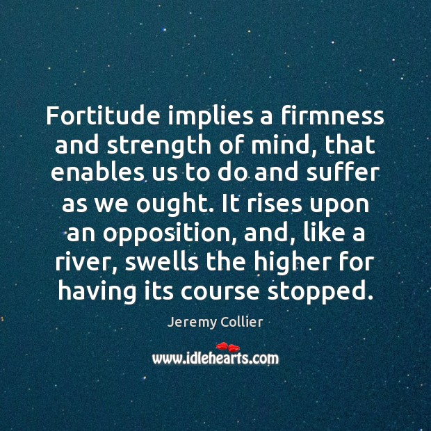 Fortitude implies a firmness and strength of mind, that enables us to Image