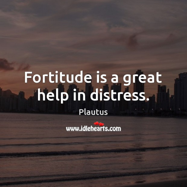 Fortitude is a great help in distress. Plautus Picture Quote