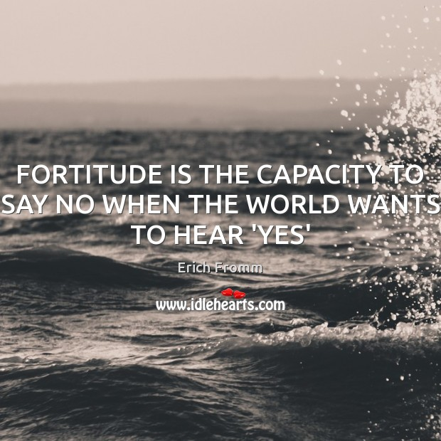 FORTITUDE IS THE CAPACITY TO SAY NO WHEN THE WORLD WANTS TO HEAR 'YES' Erich Fromm Picture Quote