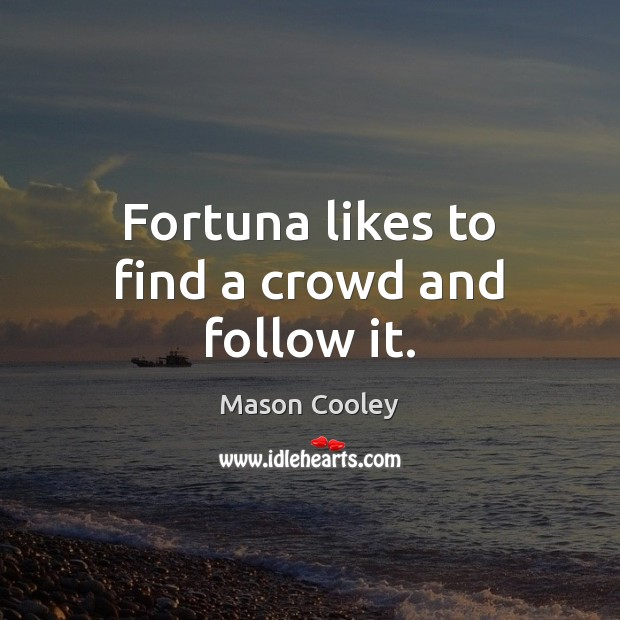Fortuna likes to find a crowd and follow it. Mason Cooley Picture Quote