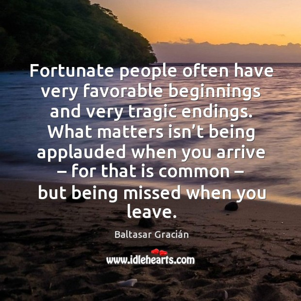 Fortunate people often have very favorable beginnings and very tragic endings. Image