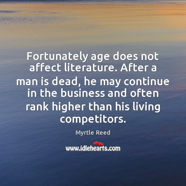 Fortunately age does not affect literature. After a man is dead, he Myrtle Reed Picture Quote