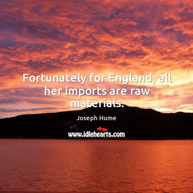 Fortunately for england, all her imports are raw materials. Image