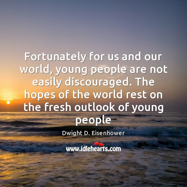 Fortunately for us and our world, young people are not easily discouraged. Dwight D. Eisenhower Picture Quote