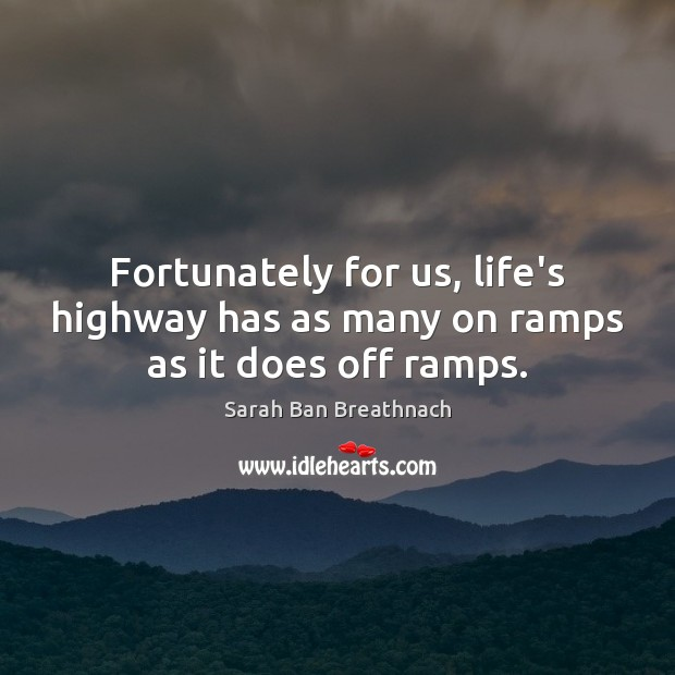 Fortunately for us, life's highway has as many on ramps as it does off ramps. Sarah Ban Breathnach Picture Quote