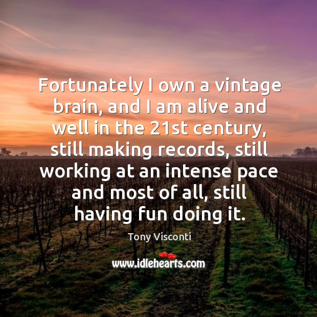 Fortunately I own a vintage brain, and I am alive and well in the 21st century, still making Tony Visconti Picture Quote