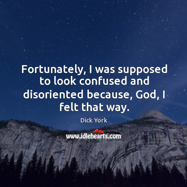 Fortunately, I was supposed to look confused and disoriented because, God, I felt that way. Dick York Picture Quote