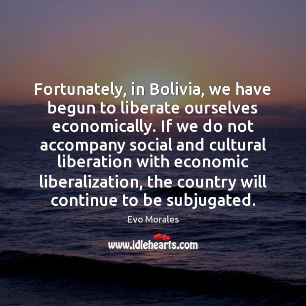 Fortunately, in Bolivia, we have begun to liberate ourselves economically. If we Liberate Quotes Image