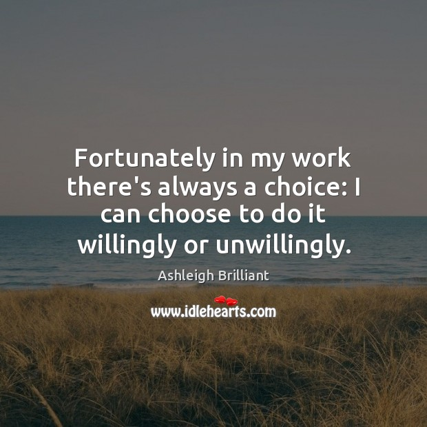 Fortunately in my work there's always a choice: I can choose to Ashleigh Brilliant Picture Quote