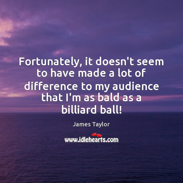 Fortunately, it doesn't seem to have made a lot of difference to James Taylor Picture Quote